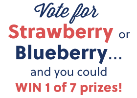 Vote for Strawberry or Blueberry... and you could win 1 of 7 prizes!